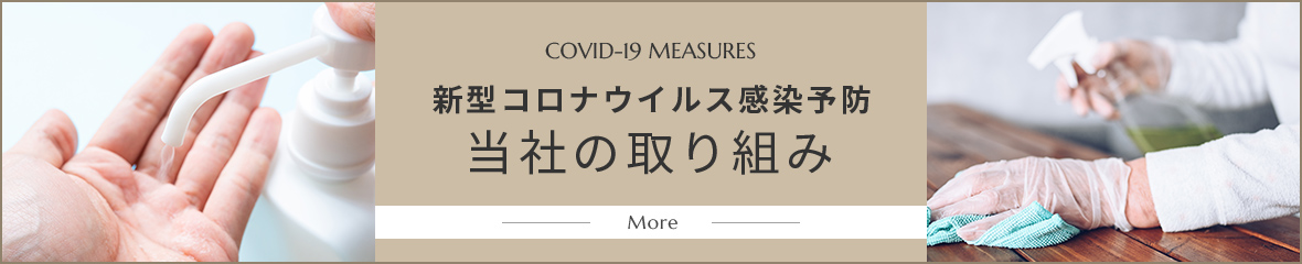 COVID-19 MEASURES 新型コロナウイルス感染予防 当社の取り組み More